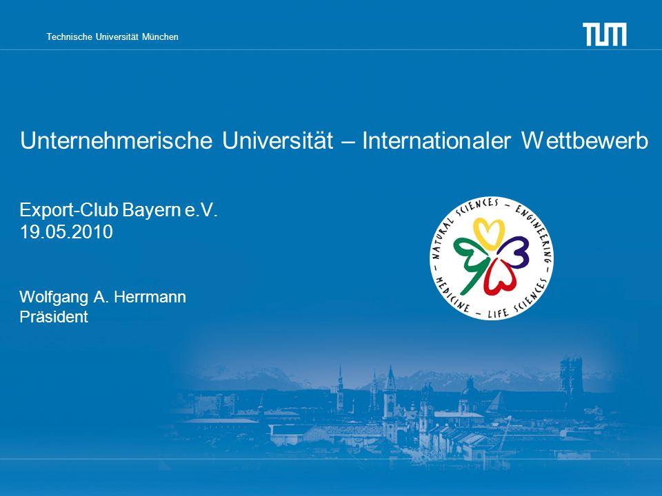 Technische Universität München Unternehmerische Universität – Internationaler Wettbewerb Export-Club Bayern e.V. 19.05.2010 Wolfgang A. Herrmann Präsi