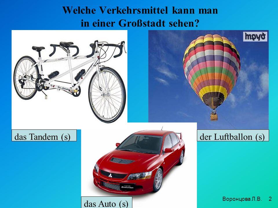 Welche Verkehrsmittel kann man in einer Großstadt sehen? 2 das Tandem (s)der Luftballon (s) das Auto (s) Воронцова Л.В.