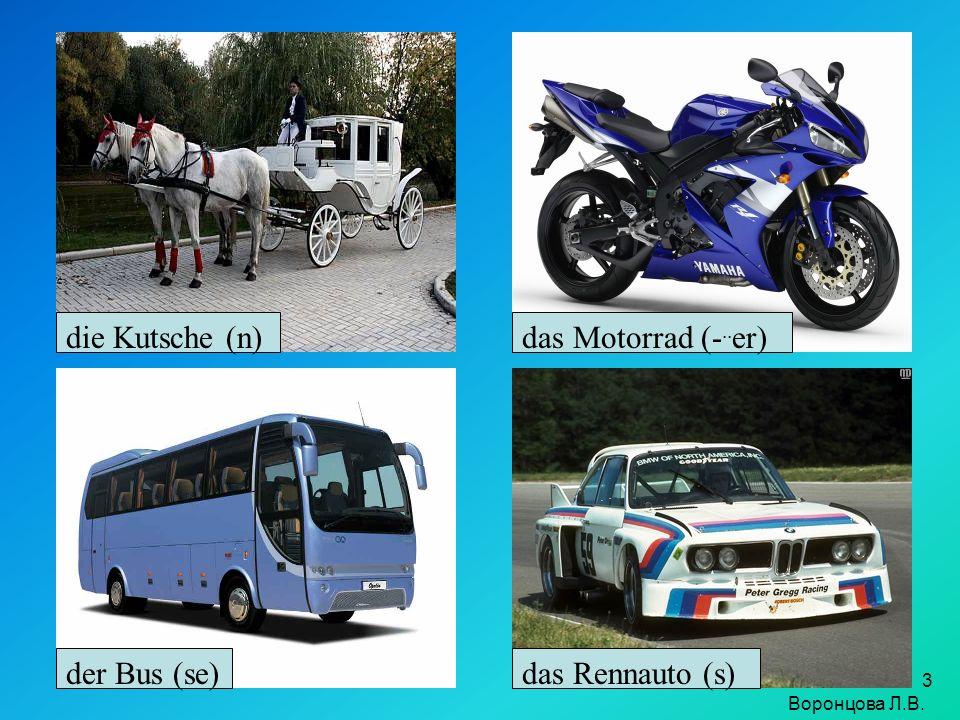 3 die Kutsche (n)das Motorrad (-.. er) das Rennauto (s)der Bus (se) Воронцова Л.В.