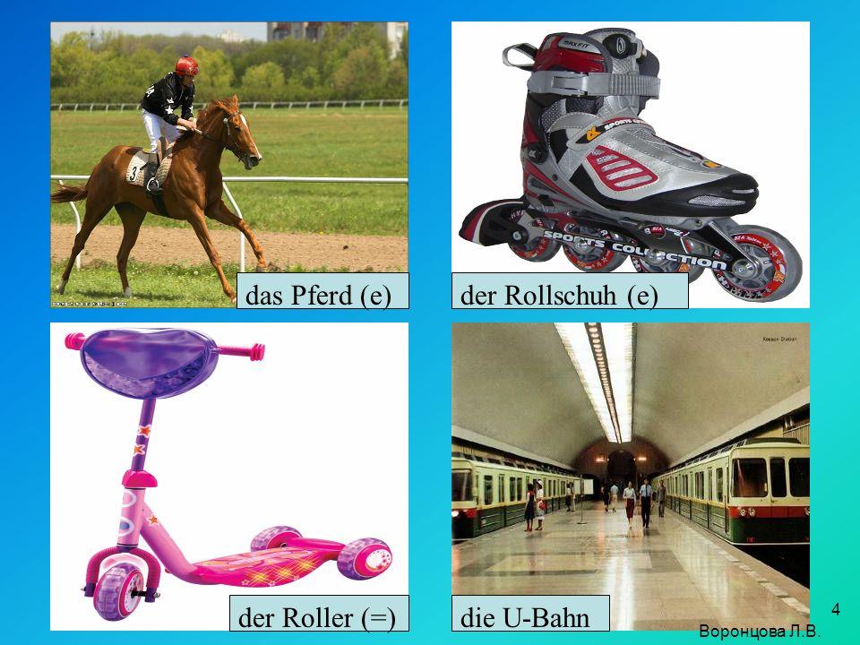 4 das Pferd (e)der Rollschuh (e) der Roller (=)die U-Bahn Воронцова Л.В.