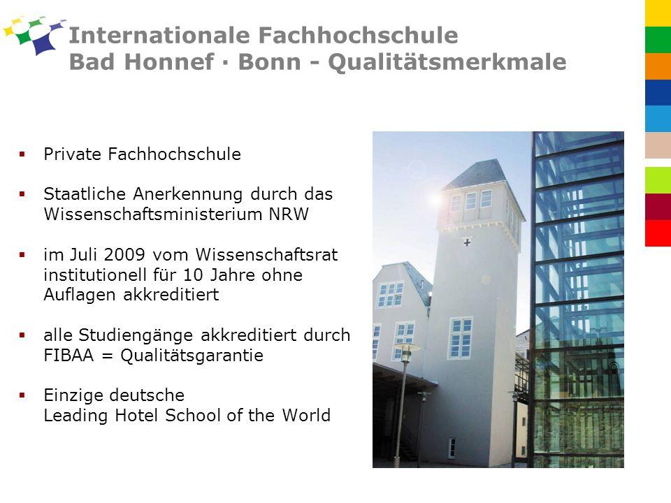 Internationale Fachhochschule Bad Honnef · Bonn - Qualitätsmerkmale Private Fachhochschule Staatliche Anerkennung durch das Wissenschaftsministerium NRW im Juli 2009 vom Wissenschaftsrat institutionell für 10 Jahre ohne Auflagen akkreditiert alle Studiengänge akkreditiert durch FIBAA = Qualitätsgarantie Einzige deutsche Leading Hotel School of the World