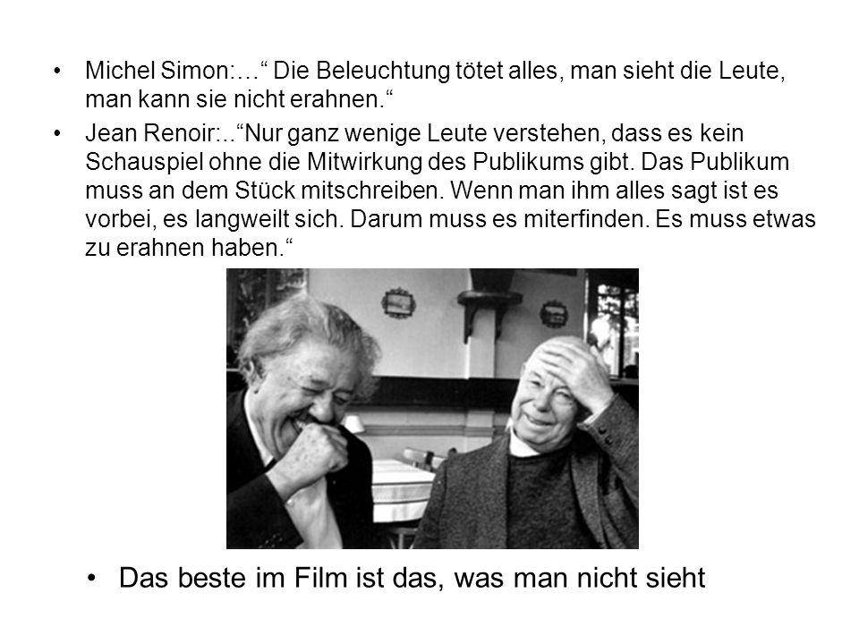 Das beste im Film ist das, was man nicht sieht Michel Simon:… Die Beleuchtung tötet alles, man sieht die Leute, man kann sie nicht erahnen. Jean Renoi