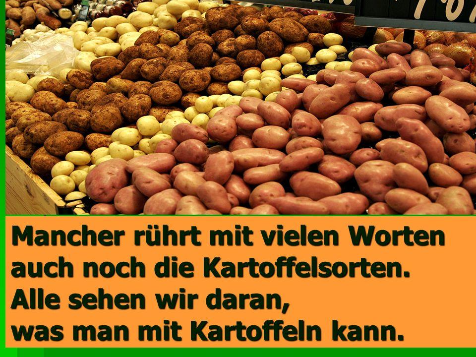 Mancher rührt mit vielen Worten auch noch die Kartoffelsorten.