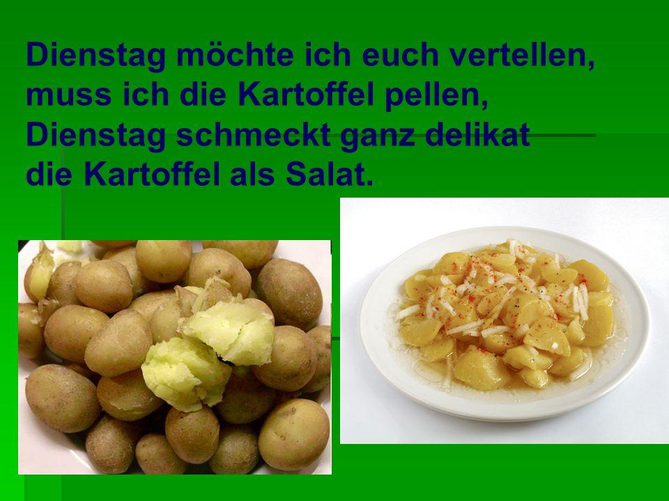 Dienstag möchte ich euch vertellen, muss ich die Kartoffel pellen, Dienstag schmeckt ganz delikat die Kartoffel als Salat.
