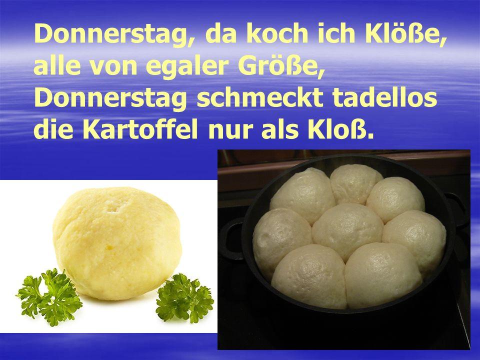 Donnerstag, da koch ich Klöße, alle von egaler Größe, Donnerstag schmeckt tadellos die Kartoffel nur als Kloß.