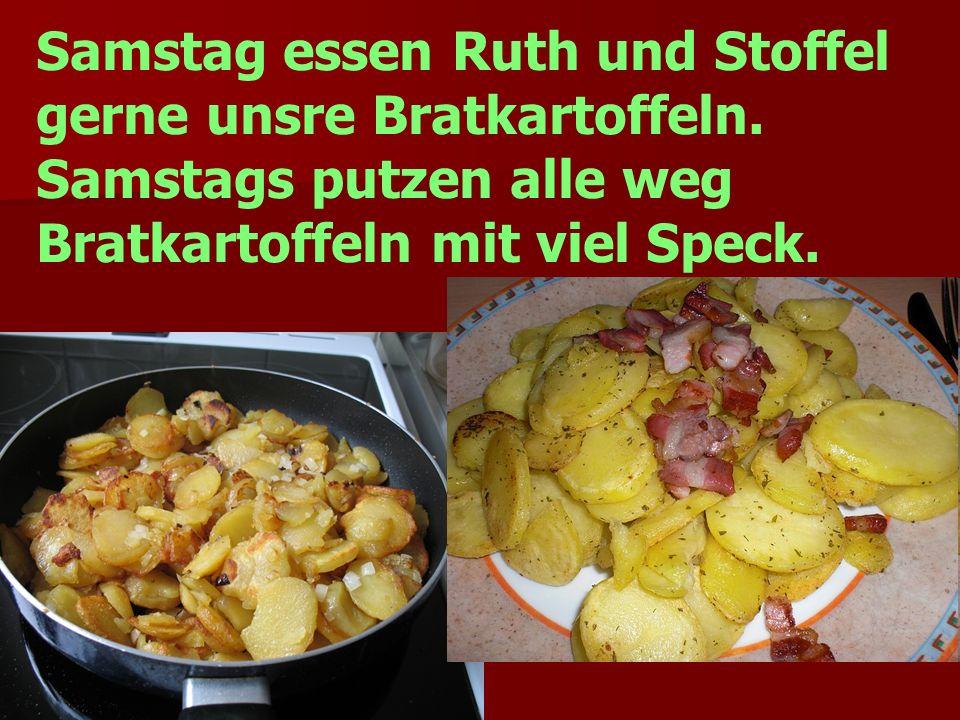 Samstag essen Ruth und Stoffel gerne unsre Bratkartoffeln.