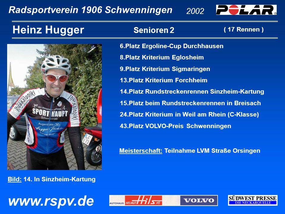 Radsportverein 1906 Schwenningen Heinz Hugger 2002 www.rspv.de Senioren 2 6.Platz Ergoline-Cup Durchhausen 8.Platz Kriterium Eglosheim 9.Platz Kriteri