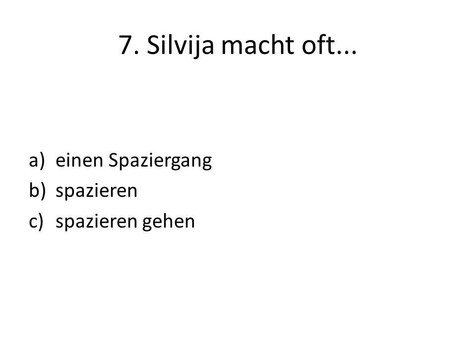7. Silvija macht oft... a)einen Spaziergang b)spazieren c)spazieren gehen