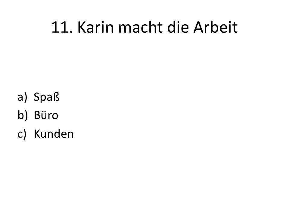 11. Karin macht die Arbeit a)Spaß b)Büro c)Kunden