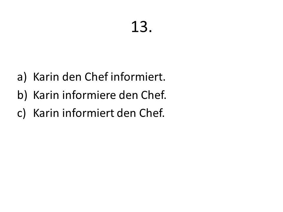 13. a)Karin den Chef informiert. b)Karin informiere den Chef. c)Karin informiert den Chef.