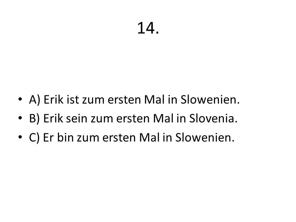 14. A) Erik ist zum ersten Mal in Slowenien. B) Erik sein zum ersten Mal in Slovenia. C) Er bin zum ersten Mal in Slowenien.