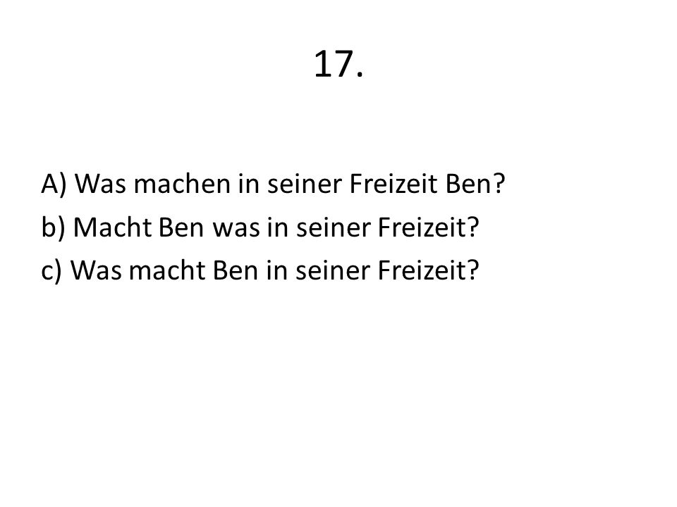 17. A) Was machen in seiner Freizeit Ben? b) Macht Ben was in seiner Freizeit? c) Was macht Ben in seiner Freizeit?