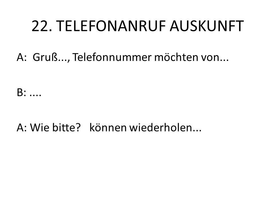 22. TELEFONANRUF AUSKUNFT A: Gruß..., Telefonnummer möchten von... B:.... A: Wie bitte? können wiederholen...
