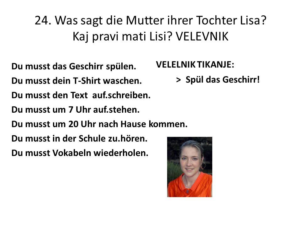 24. Was sagt die Mutter ihrer Tochter Lisa? Kaj pravi mati Lisi? VELEVNIK Du musst das Geschirr spülen. Du musst dein T-Shirt waschen. Du musst den Te