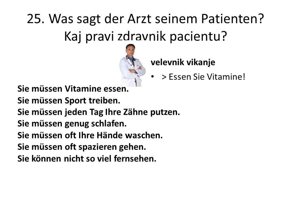 25. Was sagt der Arzt seinem Patienten? Kaj pravi zdravnik pacientu? Sie müssen Vitamine essen. Sie müssen Sport treiben. Sie müssen jeden Tag Ihre Zä