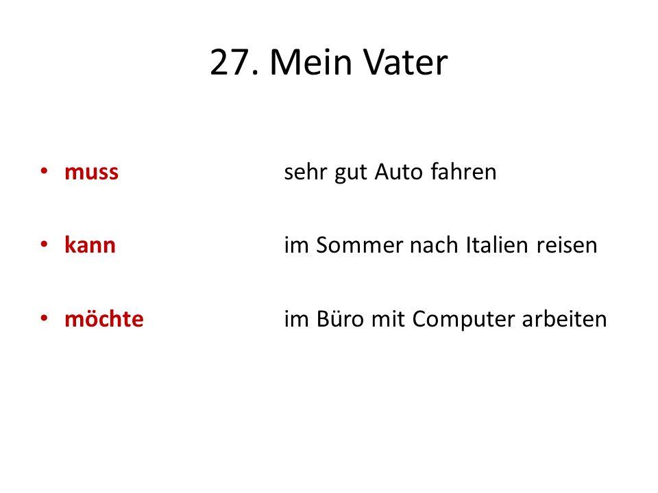 27. Mein Vater muss kann möchte sehr gut Auto fahren im Sommer nach Italien reisen im Büro mit Computer arbeiten