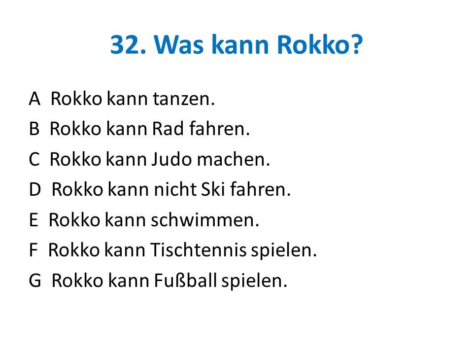 32. Was kann Rokko? A Rokko kann tanzen. B Rokko kann Rad fahren. C Rokko kann Judo machen. D Rokko kann nicht Ski fahren. E Rokko kann schwimmen. F R