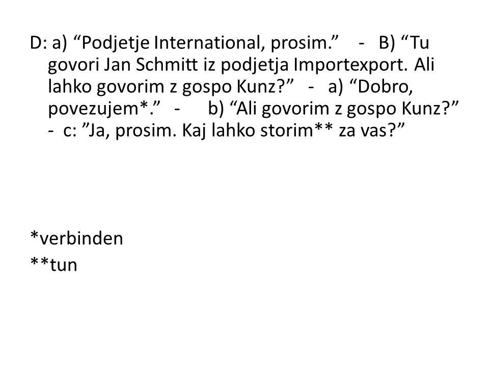 D: a) Podjetje International, prosim. - B) Tu govori Jan Schmitt iz podjetja Importexport. Ali lahko govorim z gospo Kunz? - a) Dobro, povezujem*. - b