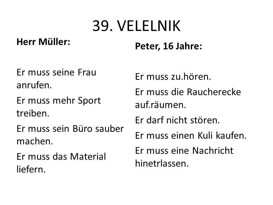 39. VELELNIK Herr Müller: Er muss seine Frau anrufen. Er muss mehr Sport treiben. Er muss sein Büro sauber machen. Er muss das Material liefern. Peter