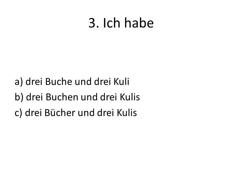 3. Ich habe a) drei Buche und drei Kuli b) drei Buchen und drei Kulis c) drei Bücher und drei Kulis