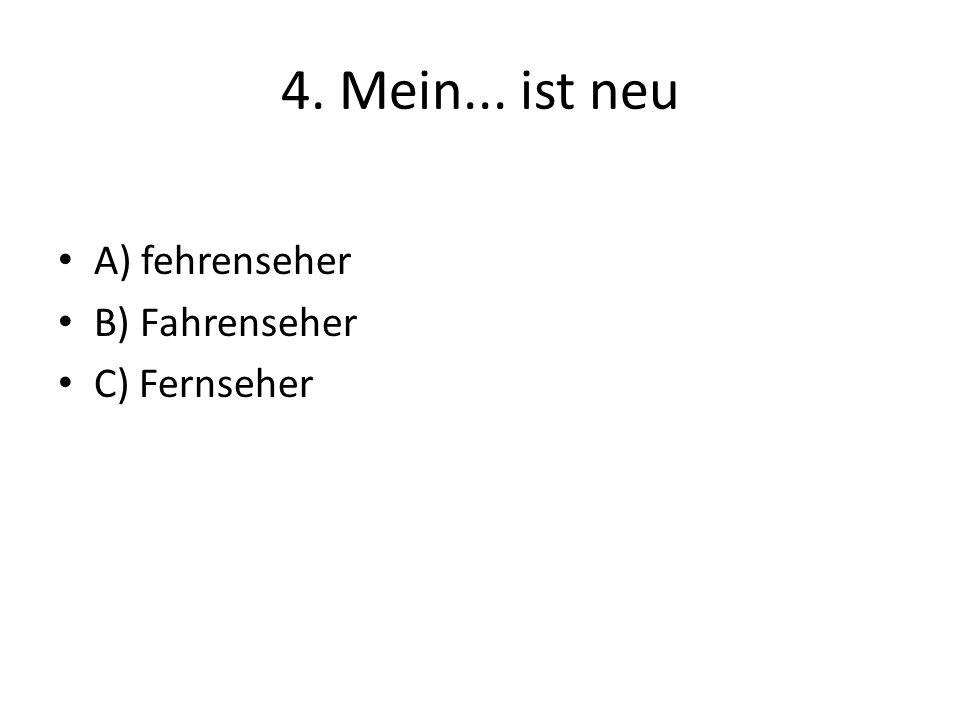 4. Mein... ist neu A) fehrenseher B) Fahrenseher C) Fernseher