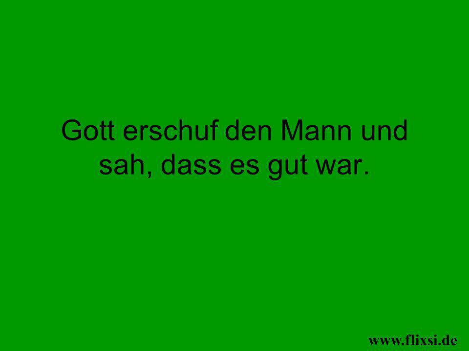 Gott erschuf den Mann und sah, dass es gut war. www.flixsi.de