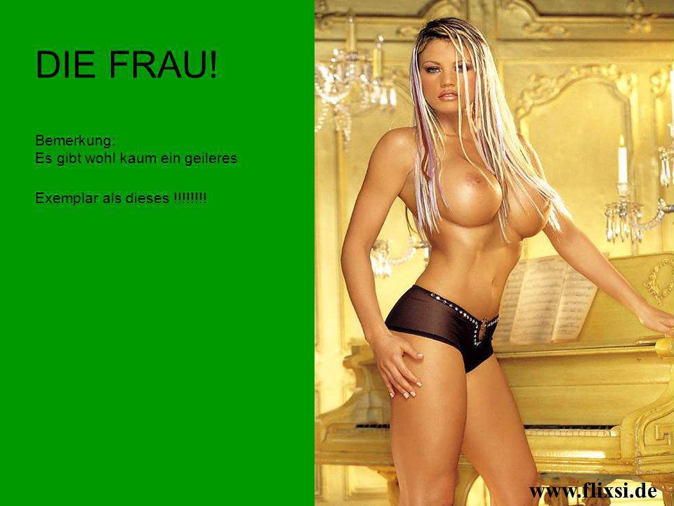 DIE FRAU! Bemerkung: Es gibt wohl kaum ein geileres Exemplar als dieses !!!!!!!! www.flixsi.de