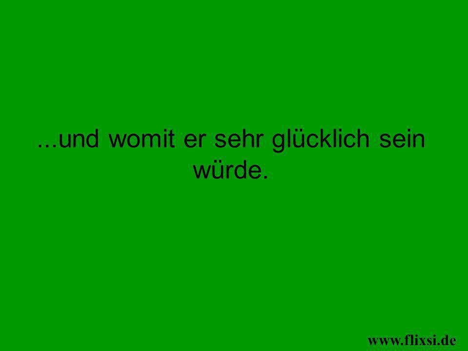 ...und womit er sehr glücklich sein würde. www.flixsi.de