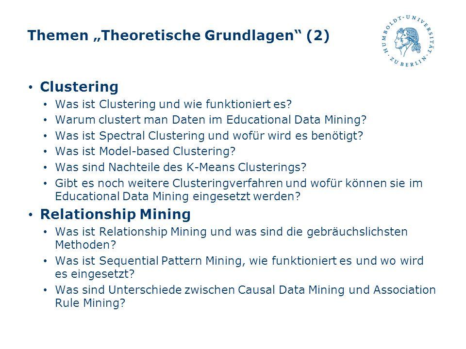 Themen Theoretische Grundlagen (2) Clustering Was ist Clustering und wie funktioniert es? Warum clustert man Daten im Educational Data Mining? Was ist