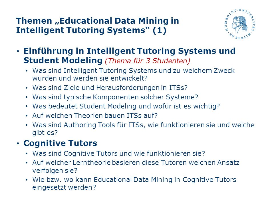 Themen Educational Data Mining in Intelligent Tutoring Systems (1) Einführung in Intelligent Tutoring Systems und Student Modeling (Thema für 3 Studen