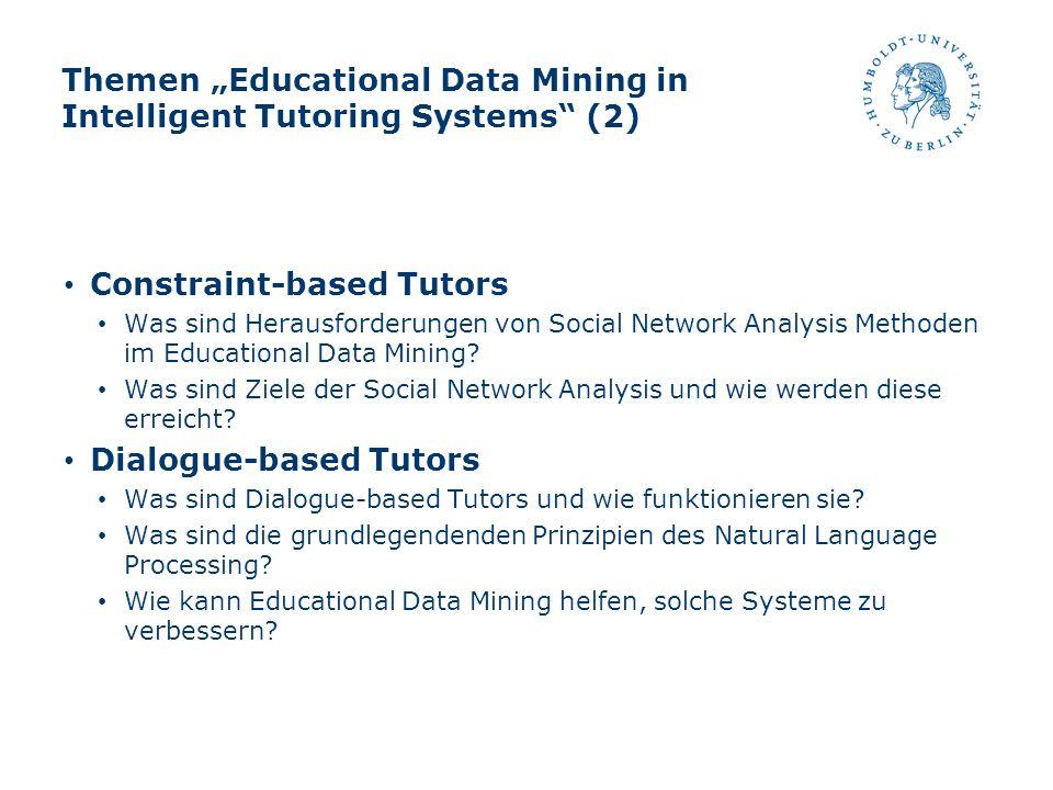 Themen Educational Data Mining in Intelligent Tutoring Systems (2) Constraint-based Tutors Was sind Herausforderungen von Social Network Analysis Meth