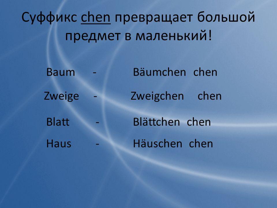 Baumchen - Bäumchen Zweigechen - Zweigchen Blattchen - Blättchen Hauschen - Häuschen Суффикс chen превращает большой предмет в маленький!