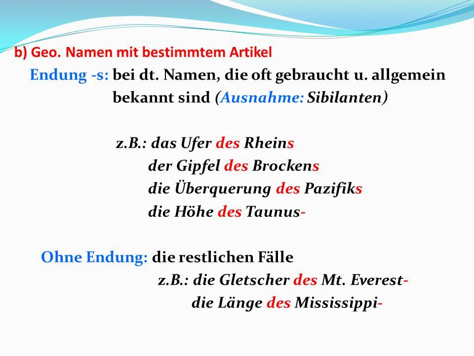 b) Geo. Namen mit bestimmtem Artikel Endung -s: bei dt. Namen, die oft gebraucht u. allgemein bekannt sind (Ausnahme: Sibilanten) z.B.: das Ufer des R