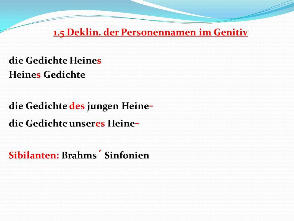 1.5 Deklin. der Personennamen im Genitiv die Gedichte Heines Heines Gedichte die Gedichte des jungen Heine - die Gedichte unseres Heine - Sibilanten:
