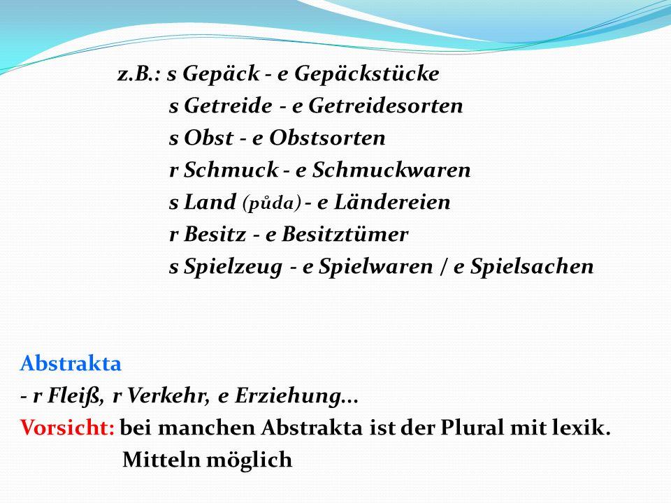 z.B.: s Gepäck - e Gepäckstücke s Getreide - e Getreidesorten s Obst - e Obstsorten r Schmuck - e Schmuckwaren s Land (půda) - e Ländereien r Besitz -