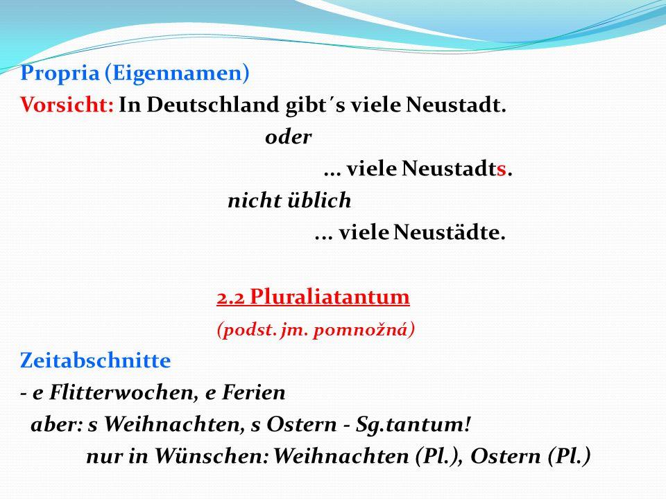 Propria (Eigennamen) Vorsicht: In Deutschland gibt´s viele Neustadt. oder... viele Neustadts. nicht üblich... viele Neustädte. 2.2 Pluraliatantum (pod