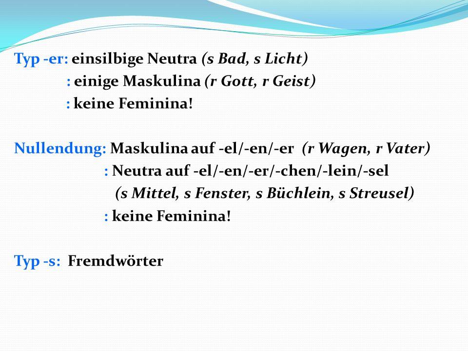 Typ -er: einsilbige Neutra (s Bad, s Licht) : einige Maskulina (r Gott, r Geist) : keine Feminina! Nullendung: Maskulina auf -el/-en/-er (r Wagen, r V