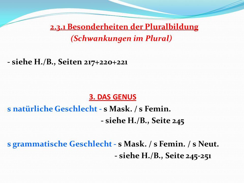2.3.1 Besonderheiten der Pluralbildung (Schwankungen im Plural) - siehe H./B., Seiten 217+220+221 3. DAS GENUS s natürliche Geschlecht - s Mask. / s F