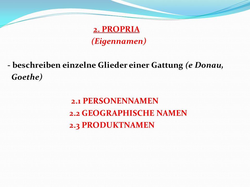 2. PROPRIA (Eigennamen) - beschreiben einzelne Glieder einer Gattung (e Donau, Goethe) 2.1 PERSONENNAMEN 2.2 GEOGRAPHISCHE NAMEN 2.3 PRODUKTNAMEN