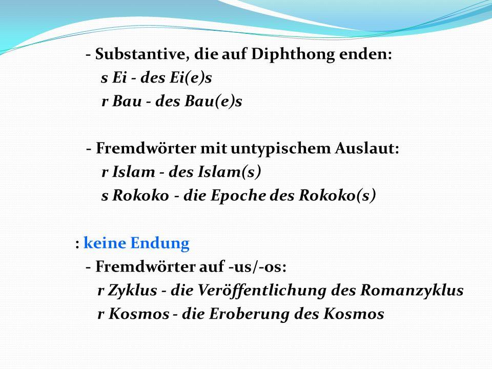 - Substantive, die auf Diphthong enden: s Ei - des Ei(e)s r Bau - des Bau(e)s - Fremdwörter mit untypischem Auslaut: r Islam - des Islam(s) s Rokoko -