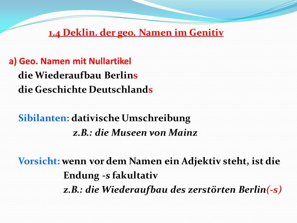 1.4 Deklin. der geo. Namen im Genitiv a) Geo. Namen mit Nullartikel die Wiederaufbau Berlins die Geschichte Deutschlands Sibilanten: dativische Umschr
