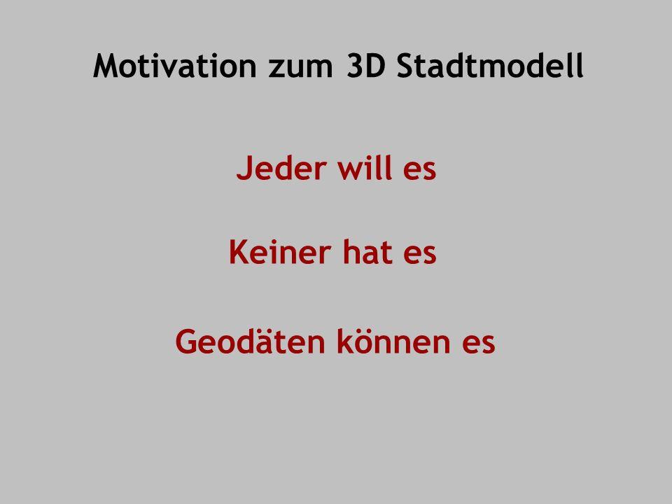 Motivation zum 3D Stadtmodell Jeder will es Geodäten können es Keiner hat es