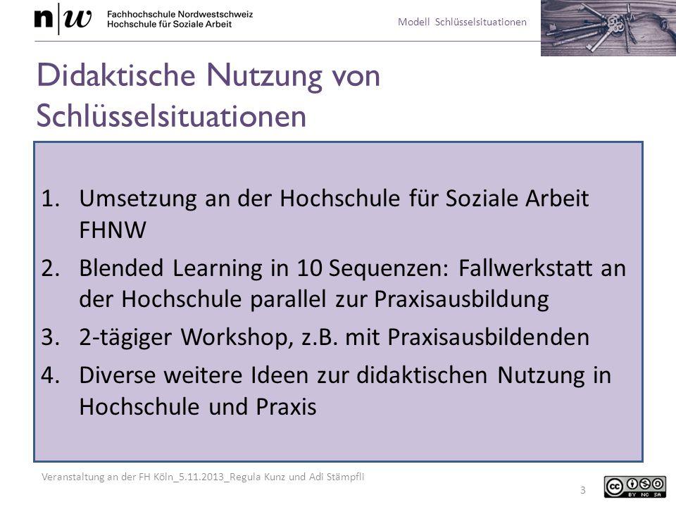 Veranstaltung an der FH Köln_5.11.2013_Regula Kunz und Adi Stämpfli Modell Schlüsselsituationen 4 1.Umsetzung an der Hochschule für Soziale Arbeit FHNW Didaktik -10% Kontaktstunden -Selbstständige aufgabenbezogene Arbeit der Studierenden -Lehrende als Coach