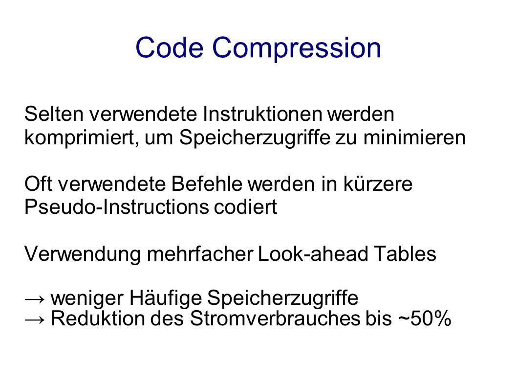 Code Compression Selten verwendete Instruktionen werden komprimiert, um Speicherzugriffe zu minimieren Oft verwendete Befehle werden in kürzere Pseudo-Instructions codiert Verwendung mehrfacher Look-ahead Tables weniger Häufige Speicherzugriffe Reduktion des Stromverbrauches bis ~50%