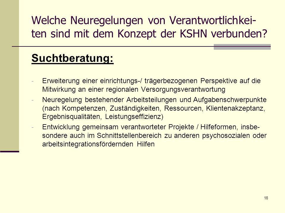 18 Welche Neuregelungen von Verantwortlichkei- ten sind mit dem Konzept der KSHN verbunden? Suchtberatung: - Erweiterung einer einrichtungs-/ trägerbe