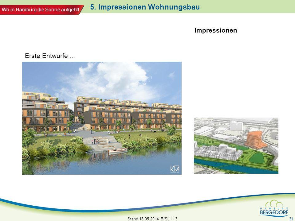 Wo in Hamburg die Sonne aufgeht! 5. Impressionen Wohnungsbau Stand 18.05.2014 B/SL 1+3 31 Erste Entwürfe … Impressionen