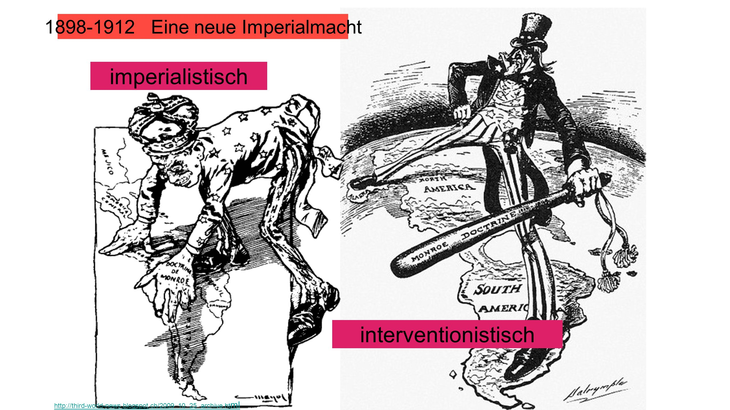 1898-1912 Eine neue Imperialmacht imperialistisch interventionistisch http://third-world-news.blogspot.ch/2009_10_25_archive.ht ml
