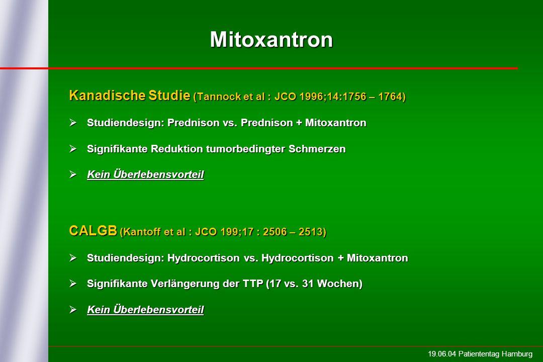 19.06.04 Patiententag Hamburg Internationale Studie TAX327 Studienaufbau Docetaxel 75 mg/m 2 alle 3 Wochen + Prednison 2 x 5 mg / Tag Mitoxantron 12 mg/m 2 alle 3 Wochen + Prednison 2 x 5 mg / Tag RANDOMISATIONRANDOMISATION Docetaxel 30 mg/m 2 wöchentlich + Prednison 2 x 5 mg / Tag Dauer der Behandlung in allen Armen = 30 Wochen Eisenberger et al: Präsentation ASCO 2004 in New Orleans