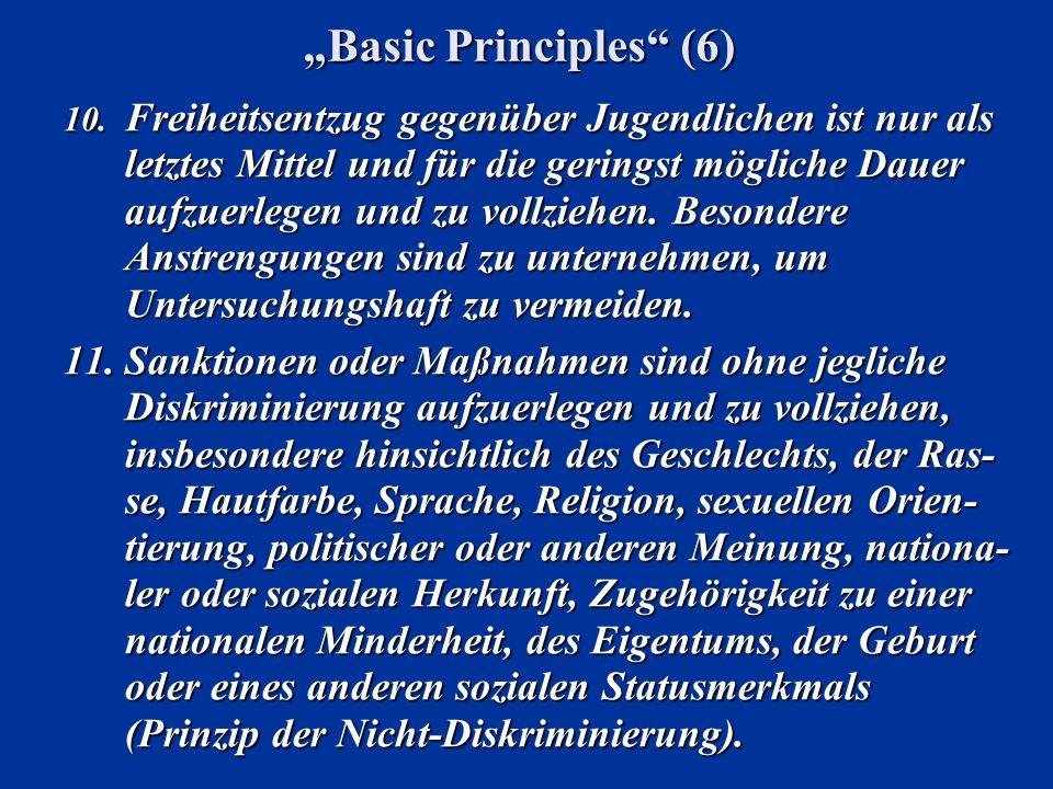 Basic Principles (6) 10. Freiheitsentzug gegenüber Jugendlichen ist nur als letztes Mittel und für die geringst mögliche Dauer aufzuerlegen und zu vol