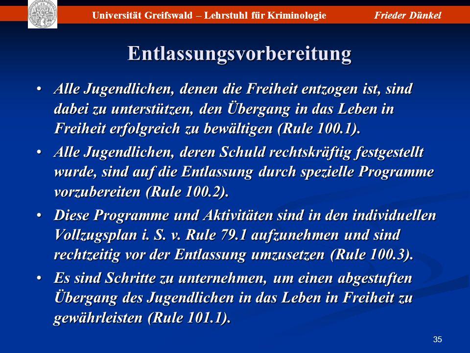 Universität Greifswald – Lehrstuhl für KriminologieFrieder Dünkel 35 Entlassungsvorbereitung Alle Jugendlichen, denen die Freiheit entzogen ist, sind